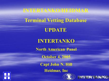 INTERTANKO/HEIDMAR Terminal Vetting Database UPDATE INTERTANKO North American Panel October 4, 2005 Capt John N. Hill Heidmar, Inc.