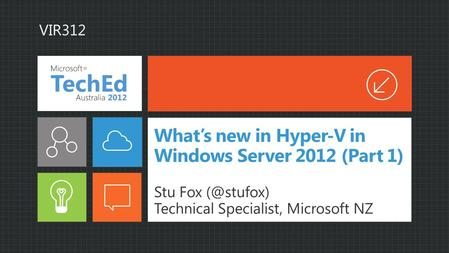 What's new in Hyper-V in Windows Server 2012 (Part 1) Stu Fox Technical Specialist, Microsoft NZ VIR312.