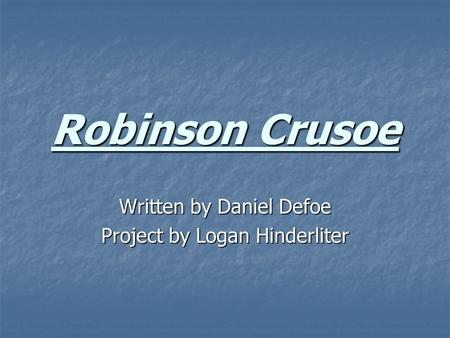 Robinson Crusoe Written by Daniel Defoe Project by Logan Hinderliter.