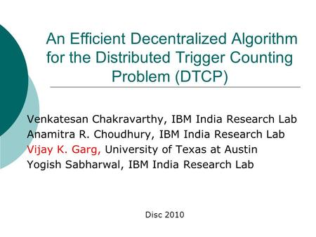 An Efficient Decentralized Algorithm for the Distributed Trigger Counting Problem (DTCP) Venkatesan Chakravarthy, IBM India Research Lab Anamitra R. Choudhury,