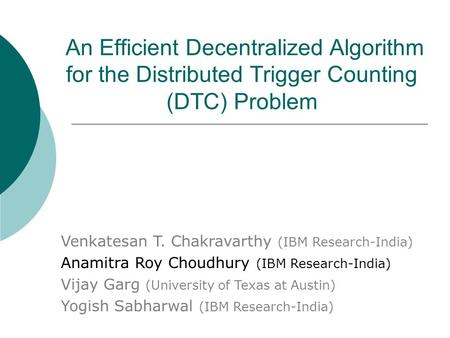 An Efficient Decentralized Algorithm for the Distributed Trigger Counting (DTC) Problem Venkatesan T. Chakravarthy (IBM Research-India) Anamitra Roy Choudhury.