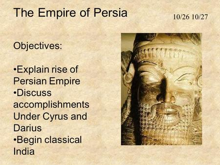 The Empire of Persia Objectives: Explain rise of Persian Empire Discuss accomplishments Under Cyrus and Darius Begin classical India 10/26 10/27.
