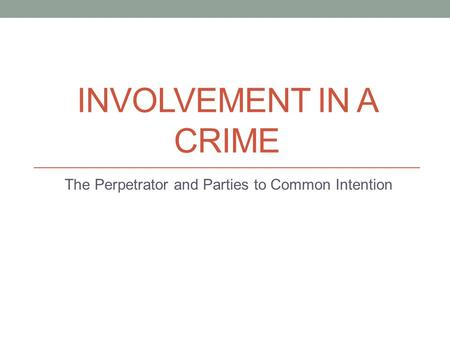 INVOLVEMENT IN A CRIME The Perpetrator and Parties to Common Intention.