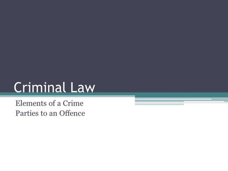 Criminal Law Elements of a Crime Parties to an Offence.