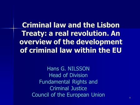 1 Criminal law and the Lisbon Treaty: a real revolution. An overview of the development of criminal law within the EU Hans G. NILSSON Head of Division.