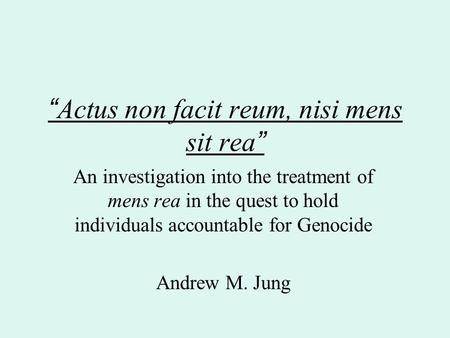 """ Actus non facit reum, nisi mens sit rea "" An investigation into the treatment of mens rea in the quest to hold individuals accountable for Genocide Andrew."