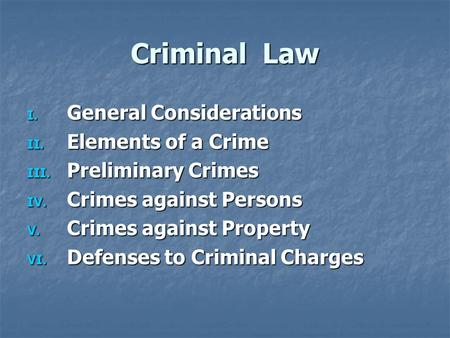 Criminal Law I. General Considerations II. Elements of a Crime III. Preliminary Crimes IV. Crimes against Persons V. Crimes against Property VI. Defenses.