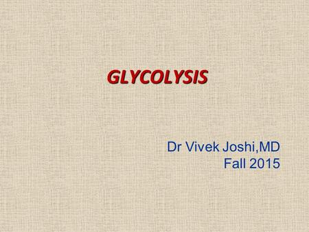 GLYCOLYSIS Dr Vivek Joshi,MD Fall 2015. Introduction Glycolysis was one of the first metabolic pathways studied and is also one of the best understood.