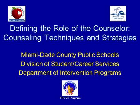 TRUST Program Defining the Role of the Counselor: Counseling Techniques and Strategies Miami-Dade County Public Schools Division of Student/Career Services.