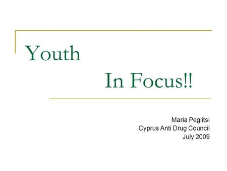 Youth In Focus!! Maria Peglitsi Cyprus Anti Drug Council July 2009.