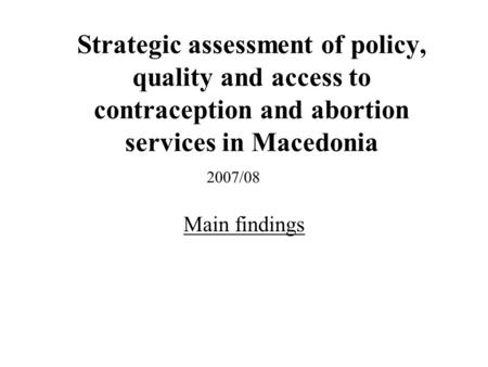 Strategic assessment of policy, quality and access to contraception and abortion services in Macedonia Main findings 2007/08.
