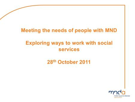 Meeting the needs of people with MND Exploring ways to work with social services 28 th October 2011.