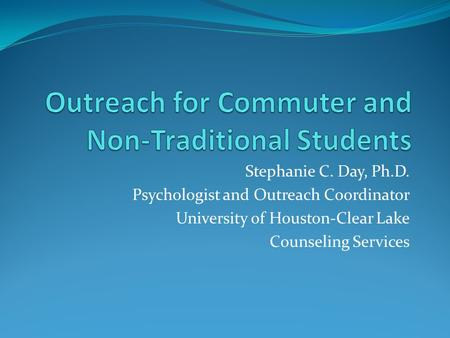 Stephanie C. Day, Ph.D. Psychologist and Outreach Coordinator University of Houston-Clear Lake Counseling Services.
