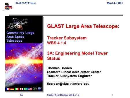 GLAST LAT ProjectMarch 24, 2003 3A Tracker Peer Review, WBS 4.1.4 1 GLAST Large Area Telescope: Tracker Subsystem WBS 4.1.4 3A: Engineering Model Tower.