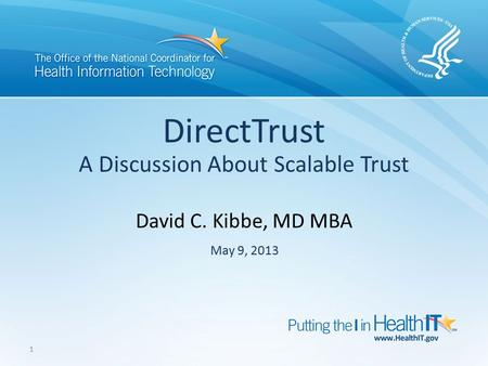 1 David C. Kibbe, MD MBA DirectTrust A Discussion About Scalable Trust May 9, 2013 1.