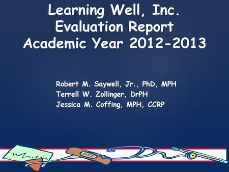 Learning Well, Inc. Evaluation Report Academic Year 2012-2013 Robert M. Saywell, Jr., PhD, MPH Terrell W. Zollinger, DrPH Jessica M. Coffing, MPH, CCRP.