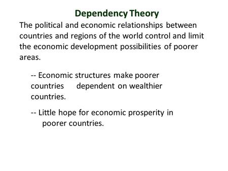 Dependency Theory The political and economic relationships between countries and regions of the world control and limit the economic development possibilities.