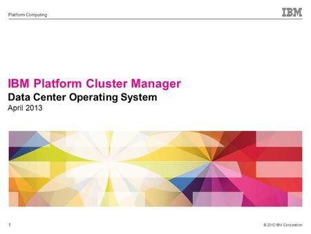 © 2012 IBM Corporation Platform Computing 1 IBM Platform Cluster Manager Data Center Operating System April 2013.