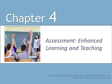 Assessment: Enhanced Learning and Teaching Chapter 4 To accompany Helping Children Learn Math Cdn Ed, Reys et al. ©2010 John Wiley & Sons Canada Ltd.