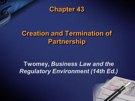 Chapter 43 Creation and Termination of Partnership Twomey, Business Law and the Regulatory Environment (14th Ed.)