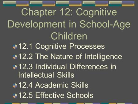 Chapter 12: Cognitive Development in School-Age Children 12.1 Cognitive Processes 12.2 The Nature of Intelligence 12.3 Individual Differences in Intellectual.