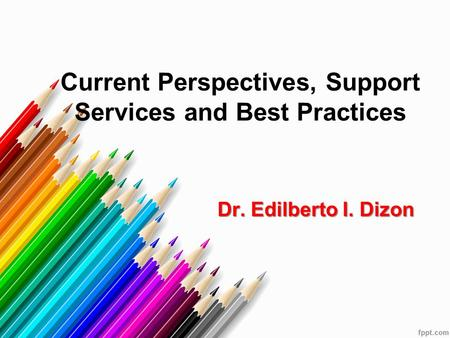 Current Perspectives, Support Services and Best Practices Dr. Edilberto I. Dizon Dr. Edilberto I. Dizon.