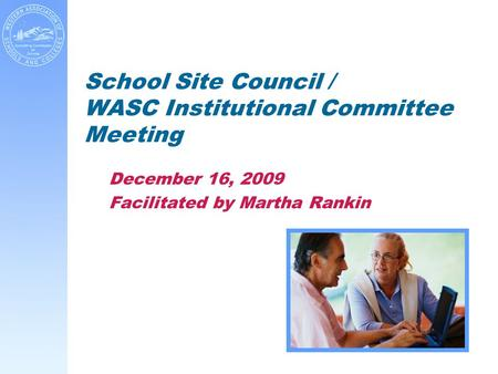 School Site Council / WASC Institutional Committee Meeting December 16, 2009 Facilitated by Martha Rankin.