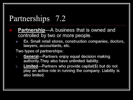 Partnerships 7.2 Partnership—A business that is owned and controlled by two or more people. Ex. Small retail stores, construction companies, doctors, lawyers,
