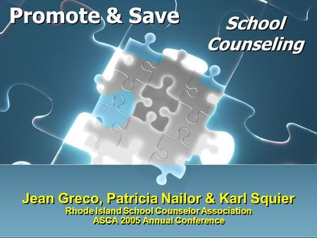 Jean Greco, Patricia Nailor & Karl Squier Rhode Island School Counselor Association ASCA 2005 Annual Conference Promote & Save School Counseling.