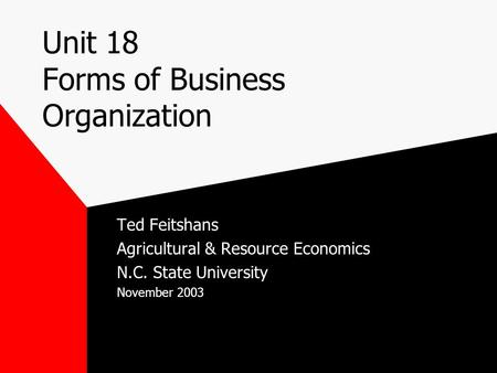 Unit 18 Forms of Business Organization Ted Feitshans Agricultural & Resource Economics N.C. State University November 2003.