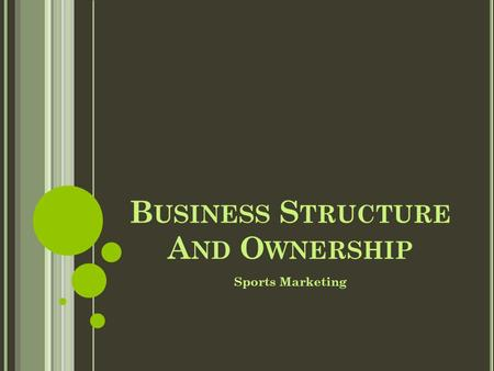 B USINESS S TRUCTURE A ND O WNERSHIP Sports Marketing.