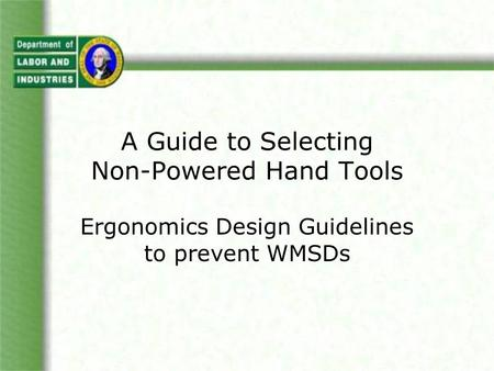 A Guide to Selecting Non-Powered Hand Tools Ergonomics Design Guidelines to prevent WMSDs.