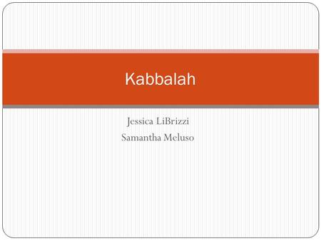Jessica LiBrizzi Samantha Meluso Kabbalah. Main Beliefs and Practices Kabbalah follows the belief that decoding ancient texts may reveal the secrets to.