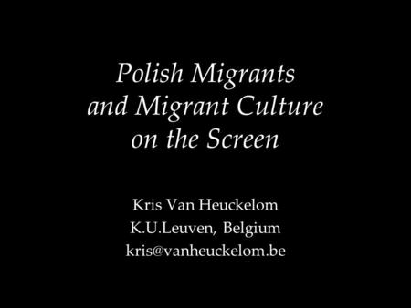 Polish Migrants and Migrant Culture on the Screen Kris Van Heuckelom K.U.Leuven, Belgium