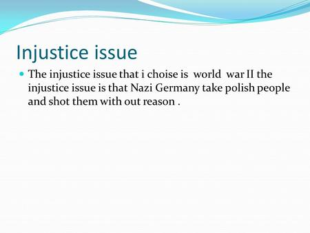 Injustice issue The injustice issue that i choise is world war II the injustice issue is that Nazi Germany take polish people and shot them with out reason.