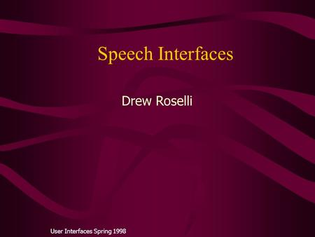 Speech Interfaces User Interfaces Spring 1998 Drew Roselli.