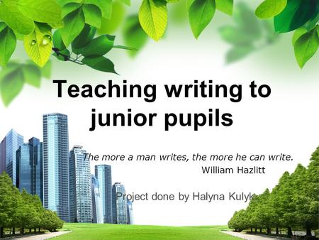L/O/G/O Teaching writing to junior pupils Teaching writing to junior pupils The more a man writes, the more he can write. William Hazlitt Project done.