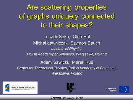 Are scattering properties of graphs uniquely connected to their shapes? Leszek Sirko, Oleh Hul Michał Ławniczak, Szymon Bauch Institute of Physics Polish.