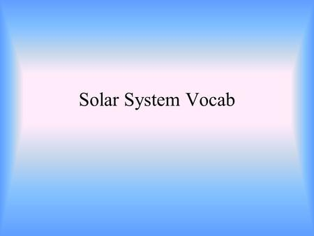 Solar System Vocab. The path that an object such as a planet makes as it revolves around a second object.