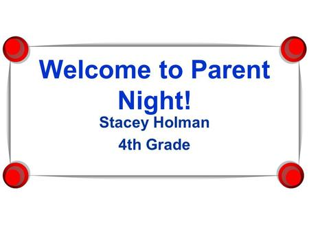 Welcome to Parent Night! Stacey Holman 4th Grade.