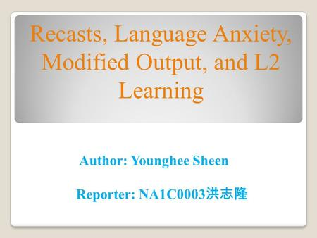 Author: Younghee Sheen Reporter: NA1C0003 洪志隆 Recasts, Language Anxiety, Modified Output, and L2 Learning.