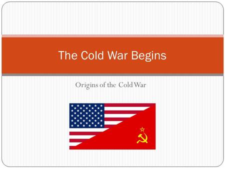 Origins of the Cold War The Cold War Begins. Learning Targets: Describe the era known as the Cold War. Compare and contrast the concerns of the United.