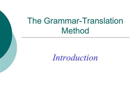 The Grammar-Translation Method Introduction. Objectives of GTM  To be able to read literature written in the target language  To be able to translate.