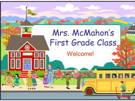 Mrs. McMahon's First Grade Class Welcome!. Contact Information Theresa McMahon 832-375-7041 Conference Period 11:00-11:45 a.m. – Monday thru Wednesday.