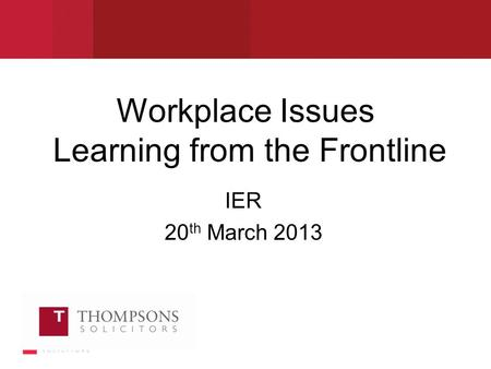 Workplace Issues Learning from the Frontline IER 20 th March 2013.