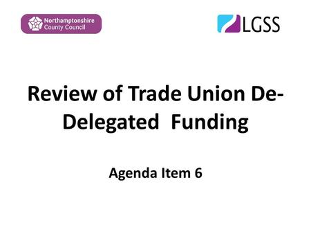 Review of Trade Union De- Delegated Funding Agenda Item 6.
