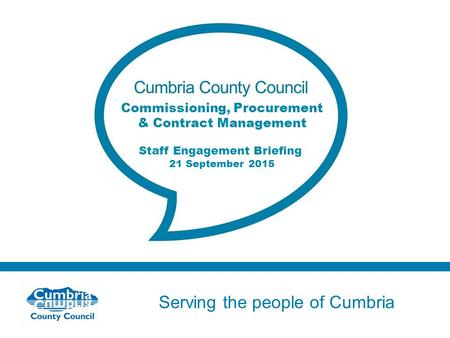 Serving the people of Cumbria Do not use fonts other than Arial for your presentations Commissioning, Procurement & Contract Management Staff Engagement.