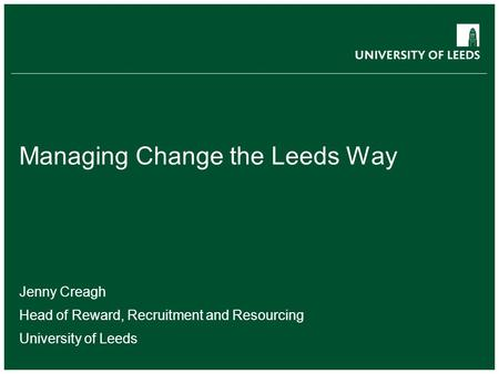School of something FACULTY OF OTHER Managing Change the Leeds Way Jenny Creagh Head of Reward, Recruitment and Resourcing University of Leeds.