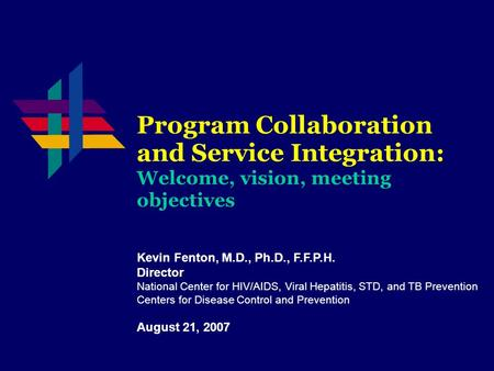Program Collaboration and Service Integration: Welcome, vision, meeting objectives Kevin Fenton, M.D., Ph.D., F.F.P.H. Director National Center for HIV/AIDS,
