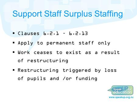 Support Staff Surplus Staffing  Clauses 6.2.1 – 6.2.13  Apply to permanent staff only  Work ceases to exist as a result of restructuring  Restructuring.